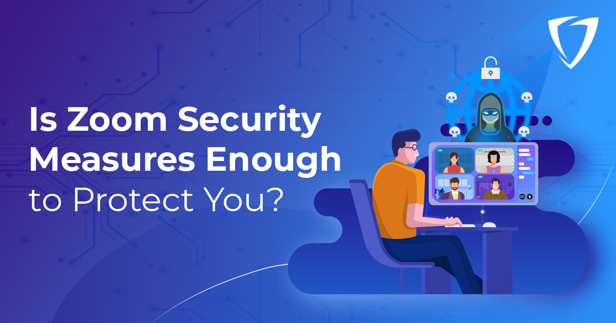 Is Zoom Security Measures Enough to Protect You?